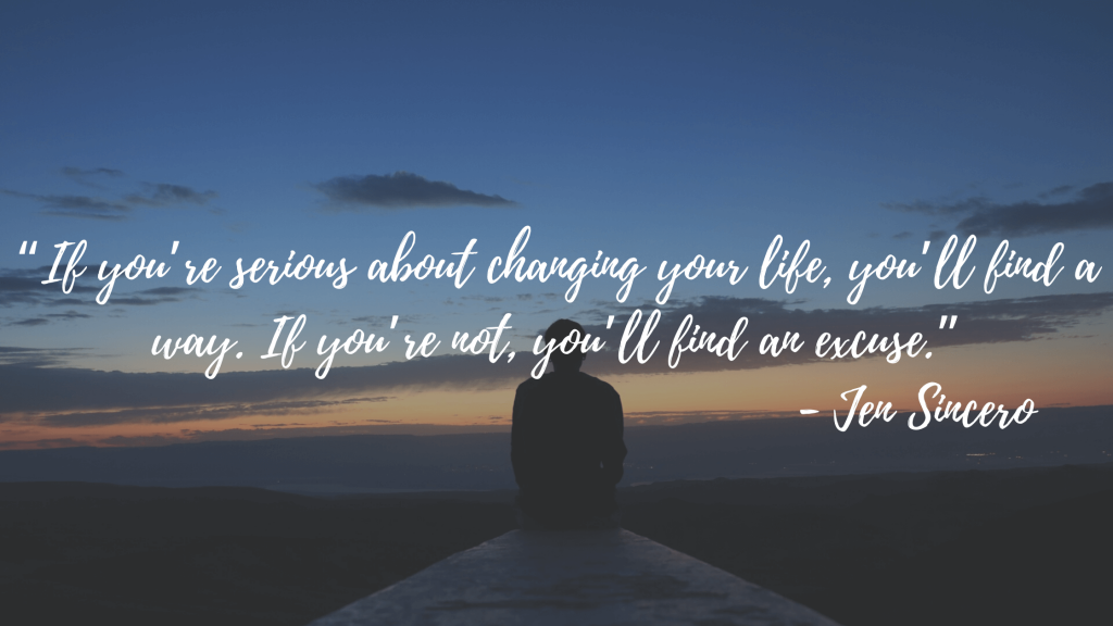 """""""If you're serious about changing your life, you'll find a way. If you're not, you'll find an excuse."""" - Jen Sincero"""