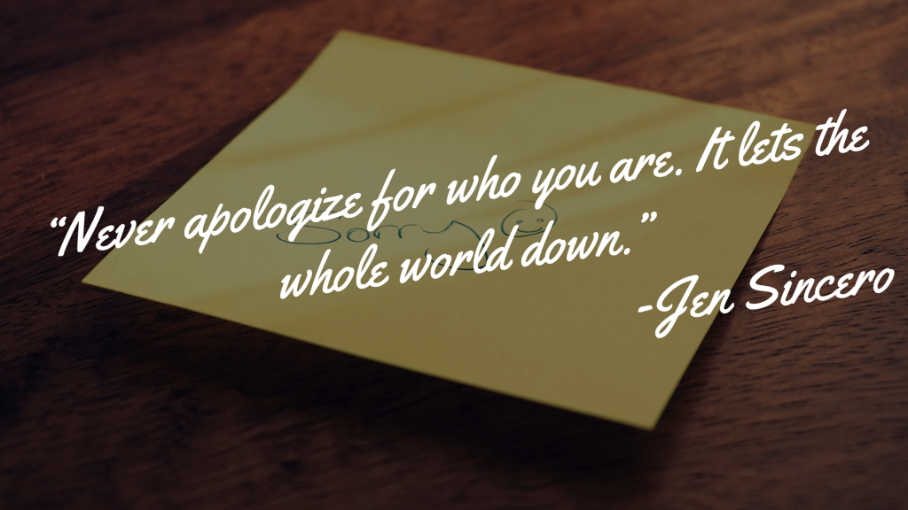 """""""Never apologize for who you are. It lets the whoe world down."""" - Jen Sincero"""