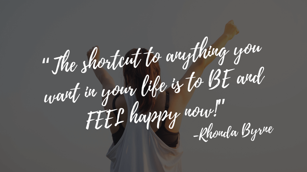 """""""The shortcut to anything you want in your life is to BE and FEEL happy now!""""-the secret quotes"""