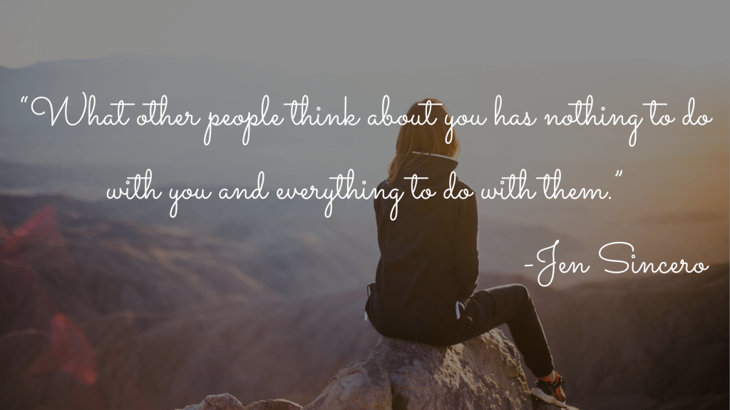 """""""What other people think about you has nothing to do with you and everything to do with them."""" - Jen Sincero"""