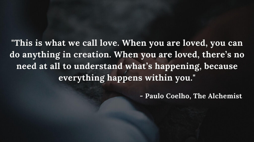 This is what we call love. When you are loved, you can do anything in creation. When you are loved, there's no need at all to understand what's happening, because everything happens within you. - The alchemist quotes by Paulo Coelho