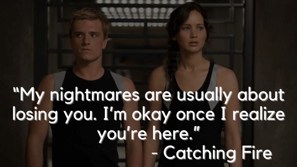 """""""My nightmares are usually about losing you. I'm okay once I realize you're here."""" - Catching Fire - Hunger games quotes"""