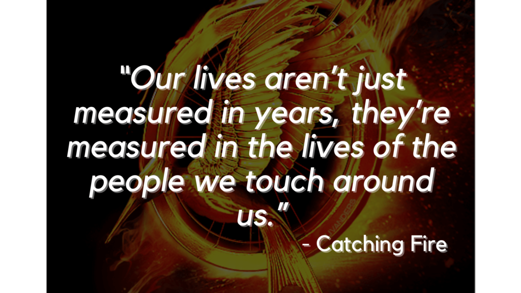 """""""Our lives aren't just measured in years, they're measured in the lives of the people we touch around us."""" - Catching Fire - hunger games quotes"""