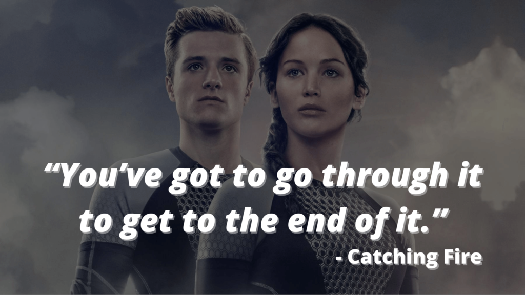 """""""You've got to go through it to get to the end of it."""" - Catching Fire - hunger games quotes"""