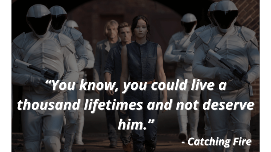 """""""You know, you could live a thousand lifetimes and not deserve him."""" - Catching Fire"""