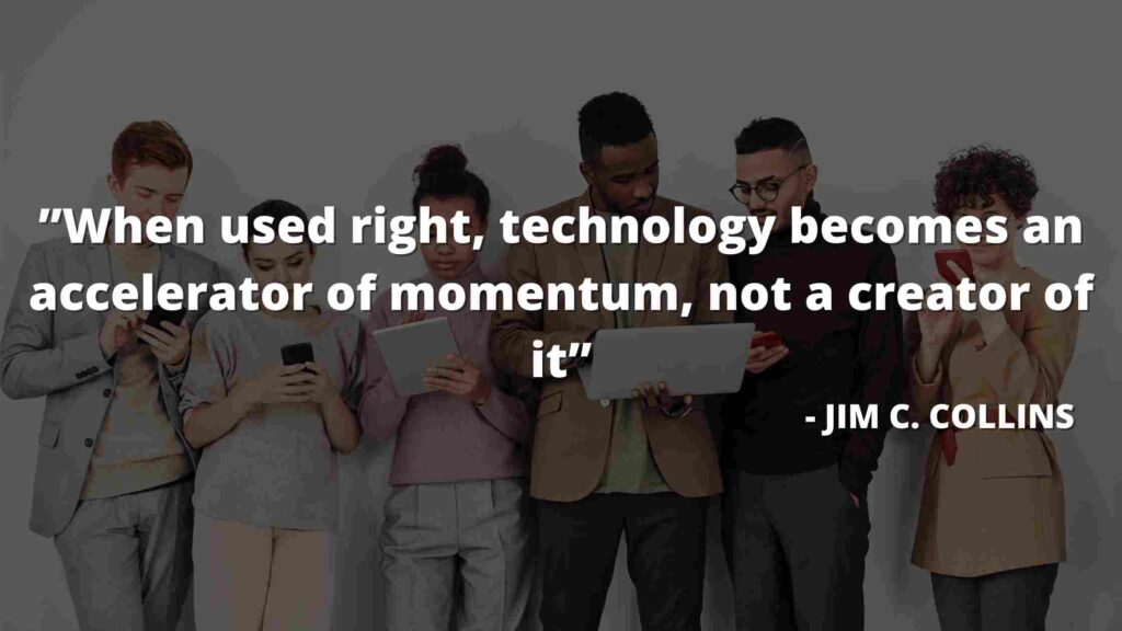 """""""When used right, technology becomes an accelerator of momentum, not a creator of it""""  - good to great quotes"""