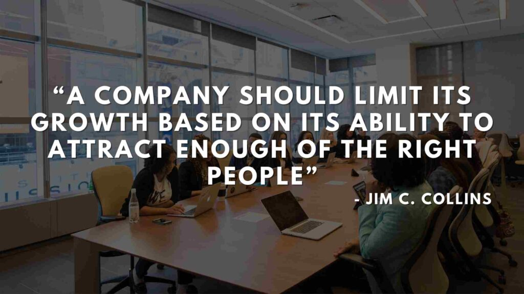 A company should limit its growth based on its ability to attract enough of the right people - Good to great quotes (15)