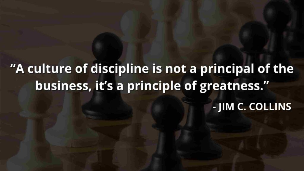 A culture of discipline is not a principal of the business, it's a principle of greatness - Good to great quotes (7)