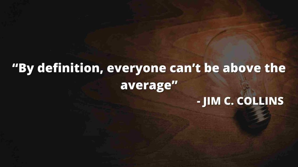 By definition, everyone can't be above the average - Good to great quotes (5)