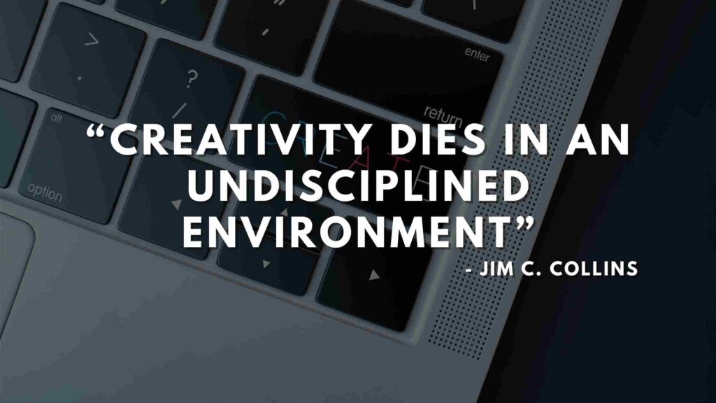 Creativity dies in an undisciplined environment - Good to great quotes (16)
