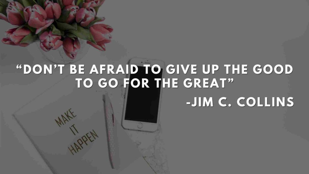 Don't be afraid to give up the good to go for the great Good to great quotes (1)