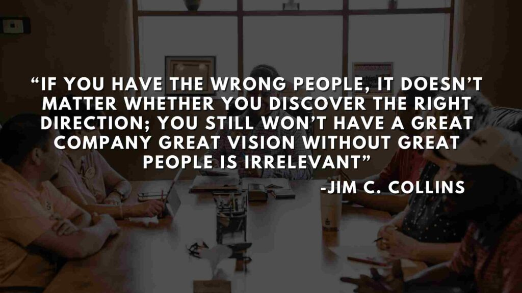 If you have the wrong people, it doesn't matter whether you discover the right direction; you still won't have a great company great vision without great people is irrelevant - Good to great quotes (6)