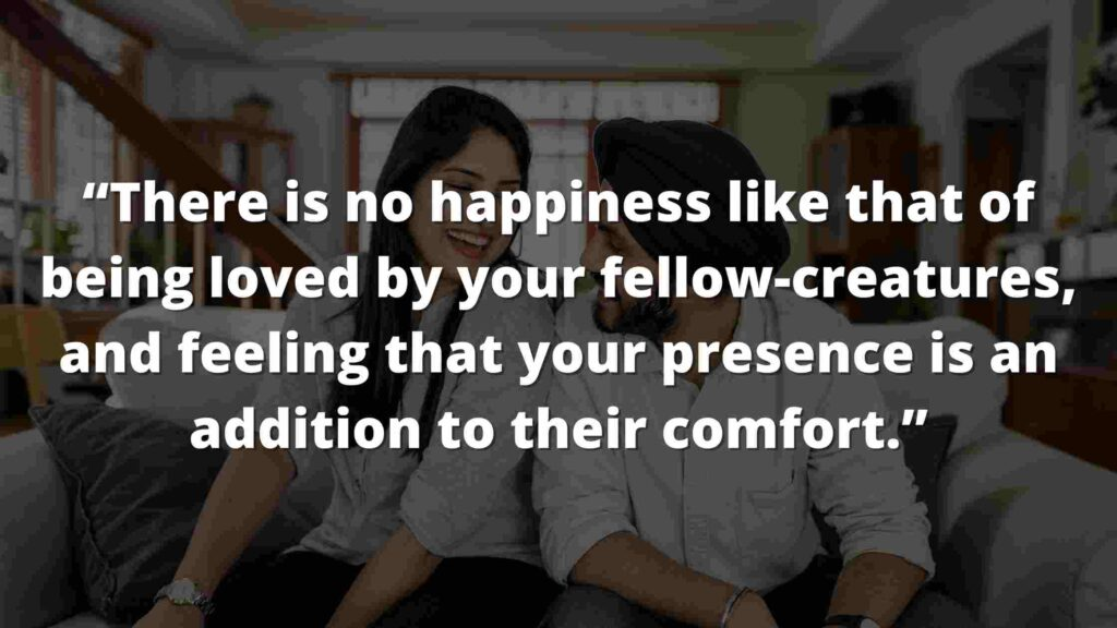 """Jane Eyre Quotes (3) """"There is no happiness like that of being loved by your fellow-creatures, and feeling that your presence is an addition to their comfort."""