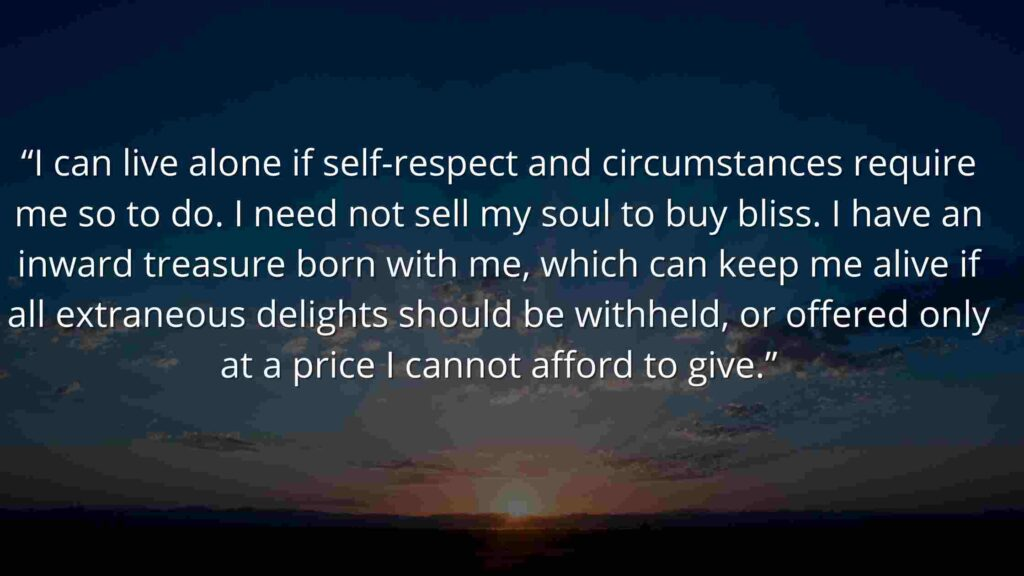 """""""I can live alone if self-respect and circumstances require me so to do. I need not sell my soul to buy bliss. I have an inward treasure born with me, which can keep me alive if all extraneous delights should be withheld, or offered only at a price I cannot afford to give."""""""