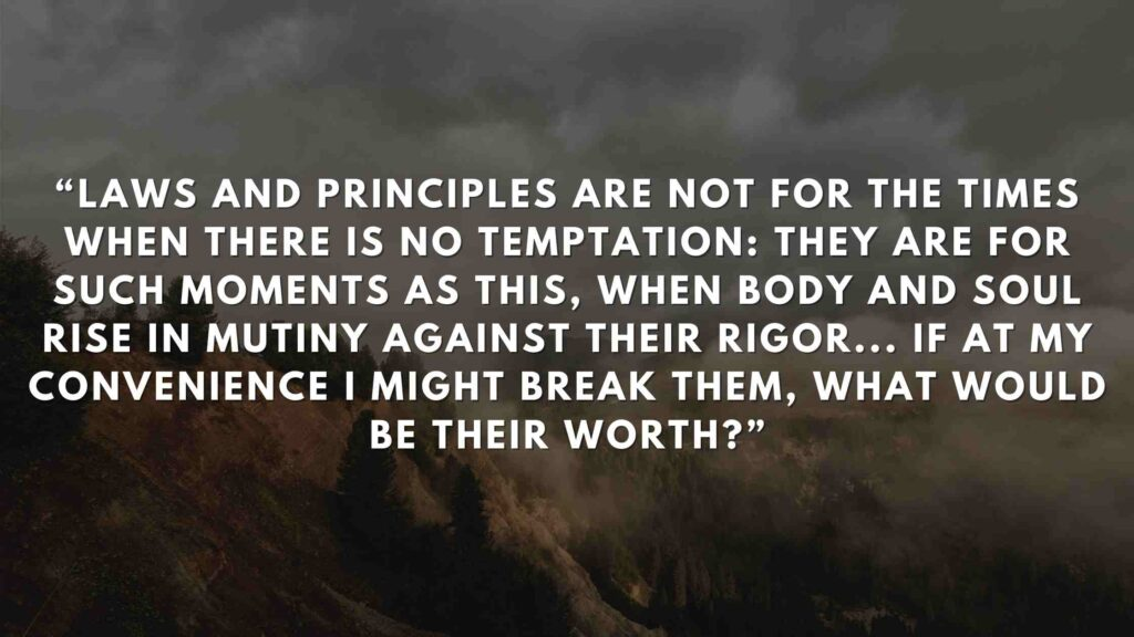 """""""Laws and principles are not for the times when there is no temptation: they are for such moments as this, when body and soul rise in mutiny against their rigor... If at my convenience I might break them, what would be their worth?"""""""