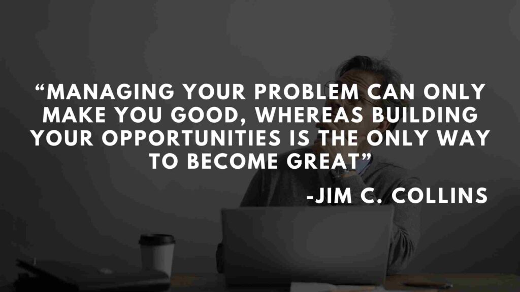 Managing your problem can only make you good, whereas building your opportunities is the only way to become great - Good to great quotes (19)