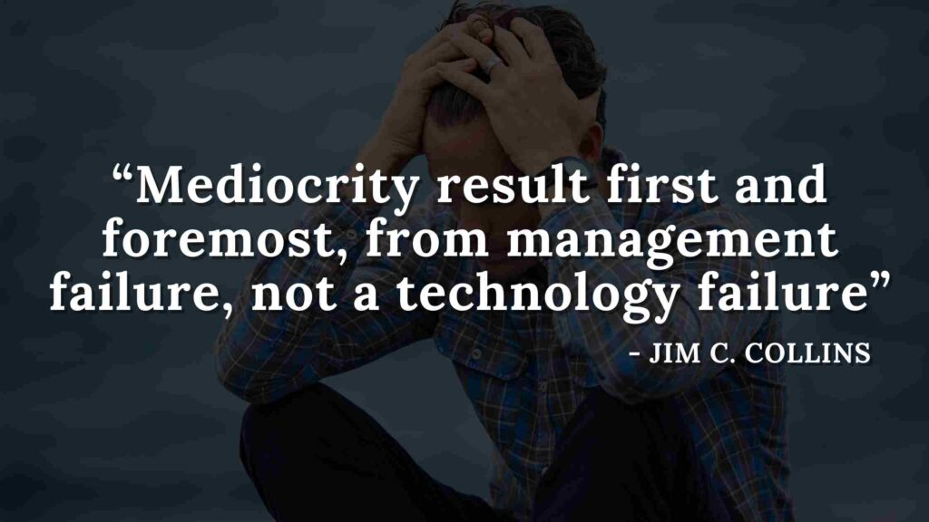 Mediocrity result first and foremost, from management failure, not a technology failure - Good to great quotes (9)