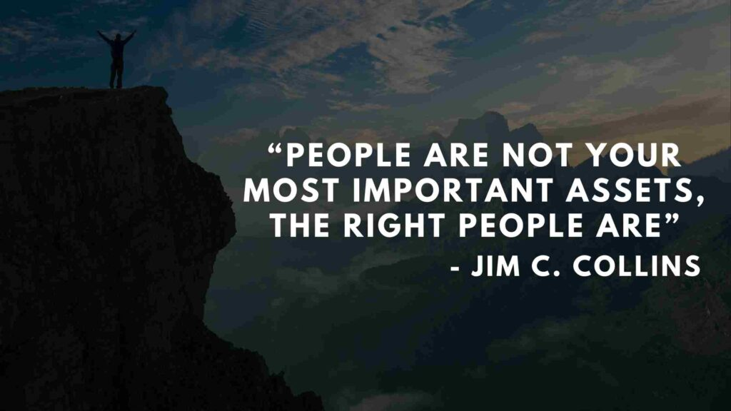 People are not your most important assets, the right people are - Good to great quotes (2)