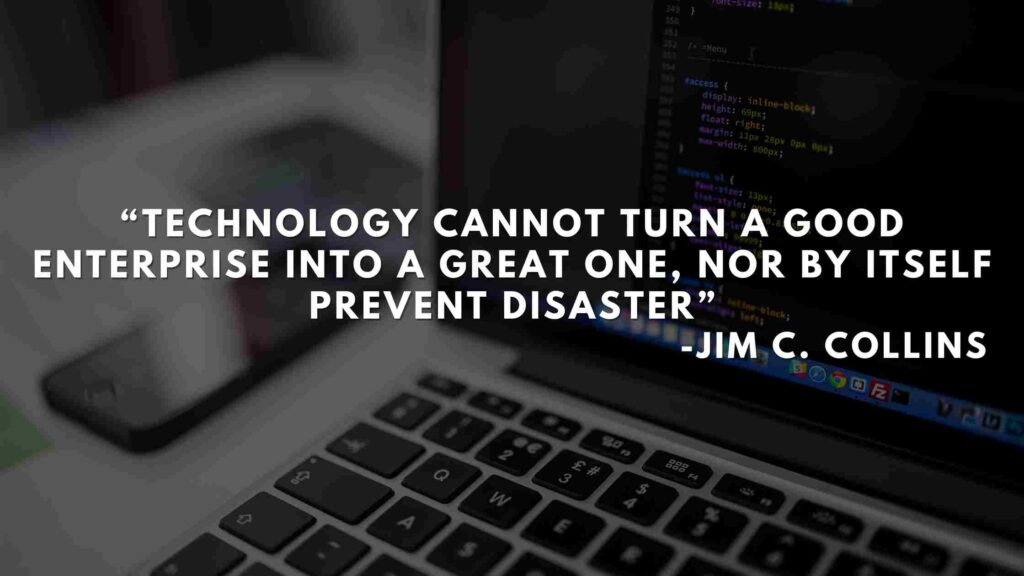 Technology cannot turn a good enterprise into a great one, nor by itself prevent disaster - Good to great quotes (24)