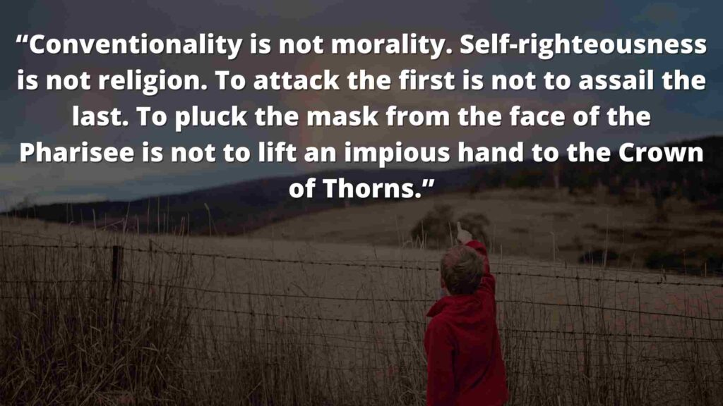 """""""Conventionality is not morality. Self-righteousness is not religion. To attack the first is not to assail the last. To pluck the mask from the face of the Pharisee is not to lift an impious hand to the Crown of Thorns."""""""