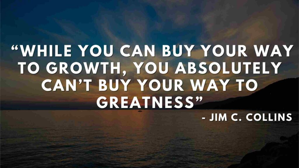 While you can buy your way to growth, you absolutely can't buy your way to greatness - Good to great quotes (10)