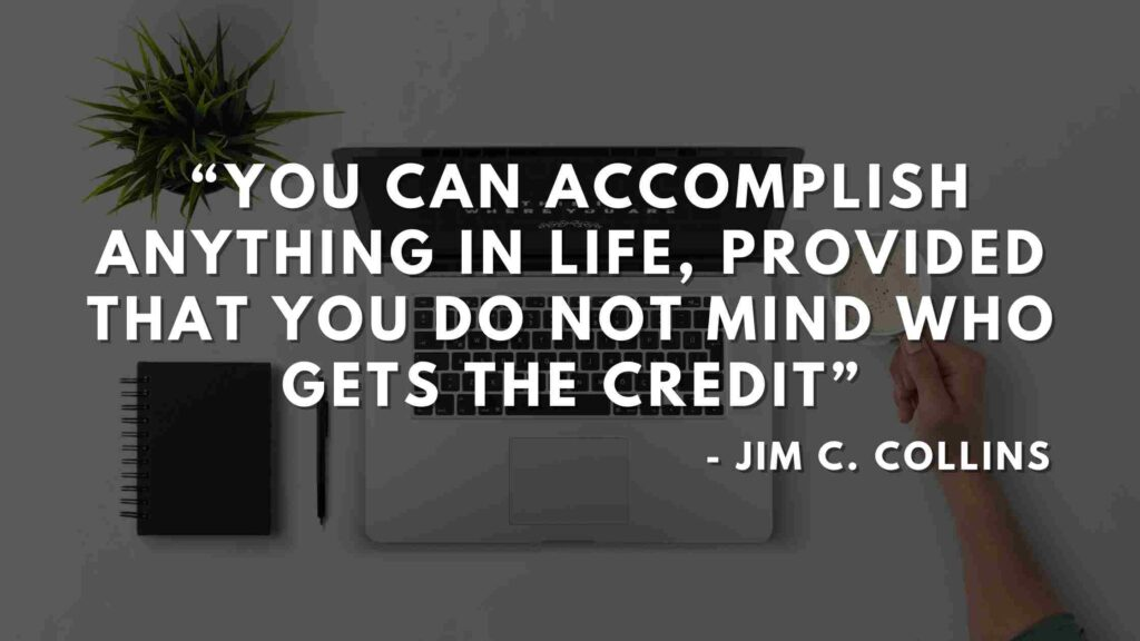 You can accomplish anything in life, provided that you do not mind who gets the credit - Good to great quotes (8)