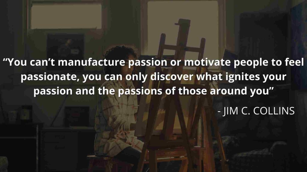 You can't manufacture passion or motivate people to feel passionate, you can only discover what ignites your passion and the passions of those around you - Good to great quotes (21)