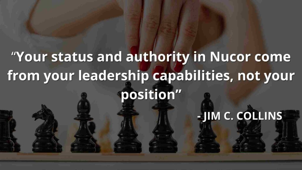 Your status and authority in Nucor come from your leadership capabilities, not your position - Good to great quotes (22)