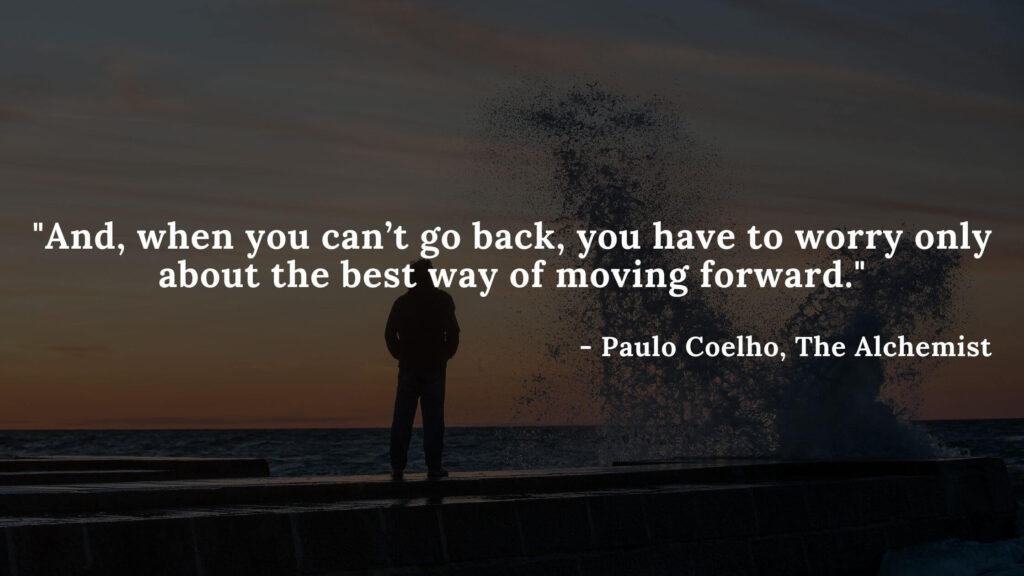 And, when you can't go back, you have to worry only about the best way of moving forward. - The alchemist quotes