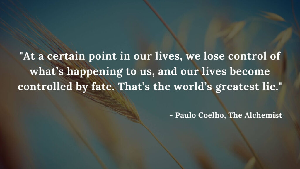At a certain point in our lives, we lose control of what's happening to us, and our lives become controlled by fate. That's the world's greatest lie - Paulo coelho, the alchemist quotes