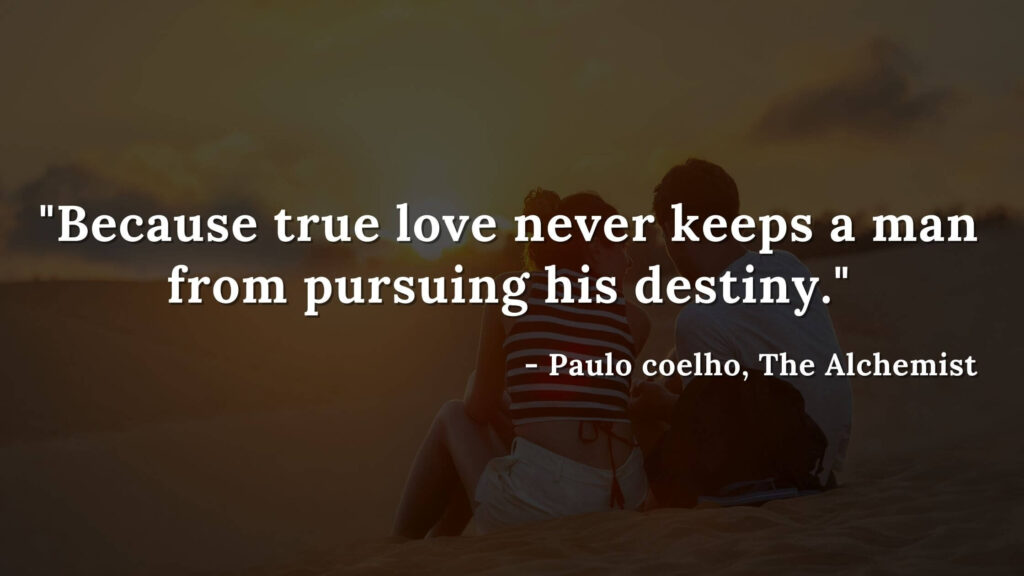 Because true love never keeps a man from pursuing his destiny. - Paulo Coelho, The alchemist quotes