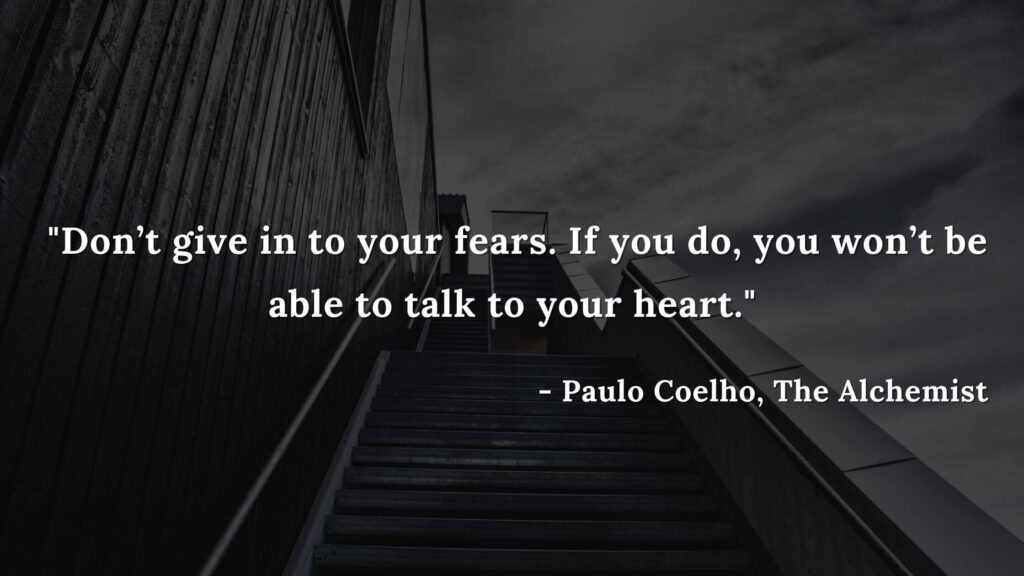Don't give in to your fears. If you do, you won't be able to talk to your heart. - Paulo coelho, The alchemist quotes