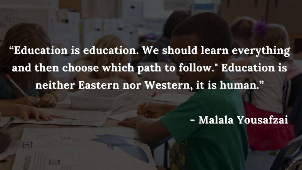 Education is education. We should learn everything and then choose which p ath to follow. Education is neither Eastern nor Western, it is human - i am malala quotes
