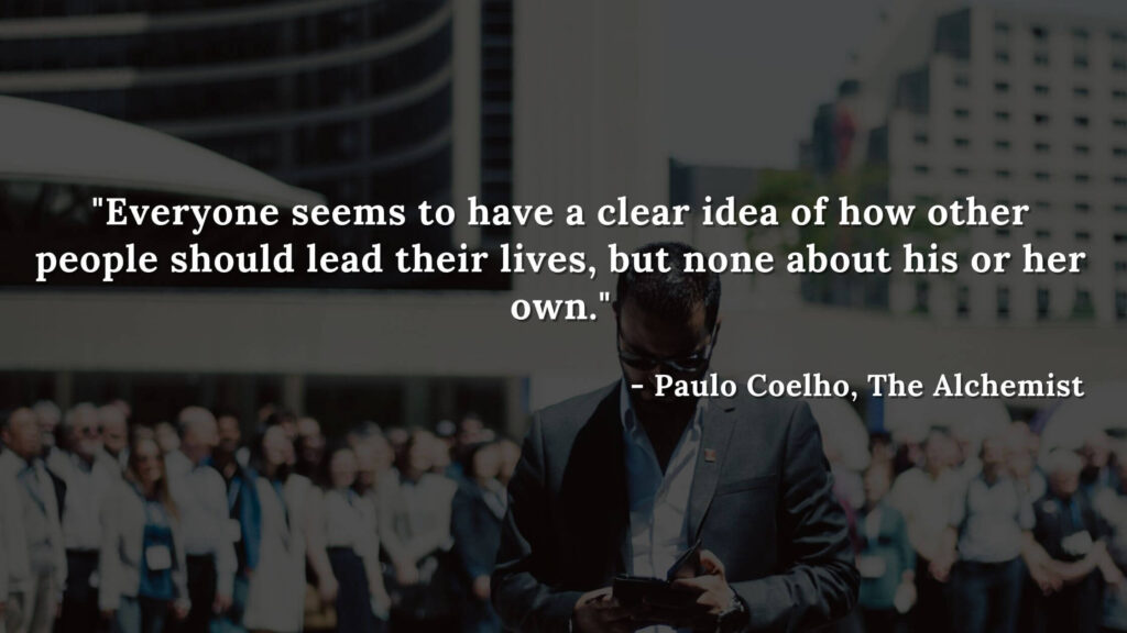 Everyone seems to have a clear idea of how other people should lead their lives, but none about his or her own. - Paulo coelho, The alchemist quotes