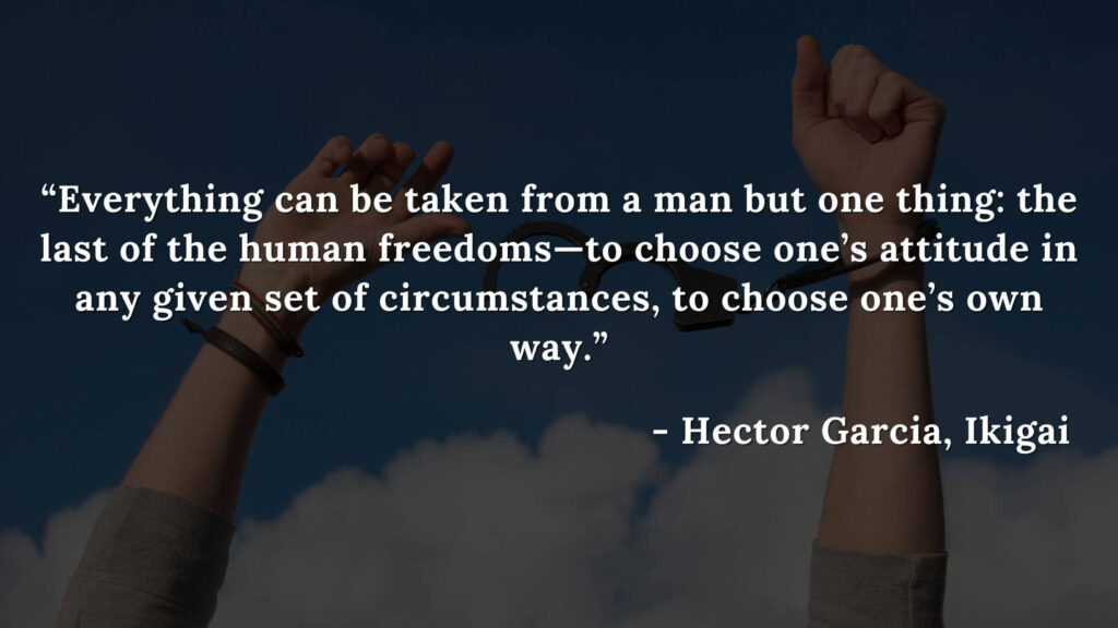 Everything can be taken from a man but one thing the last of the human freedoms—to choose one's attitude in any given set of circumstances, to choose one's own way. - Hector Garcia, Ikigai