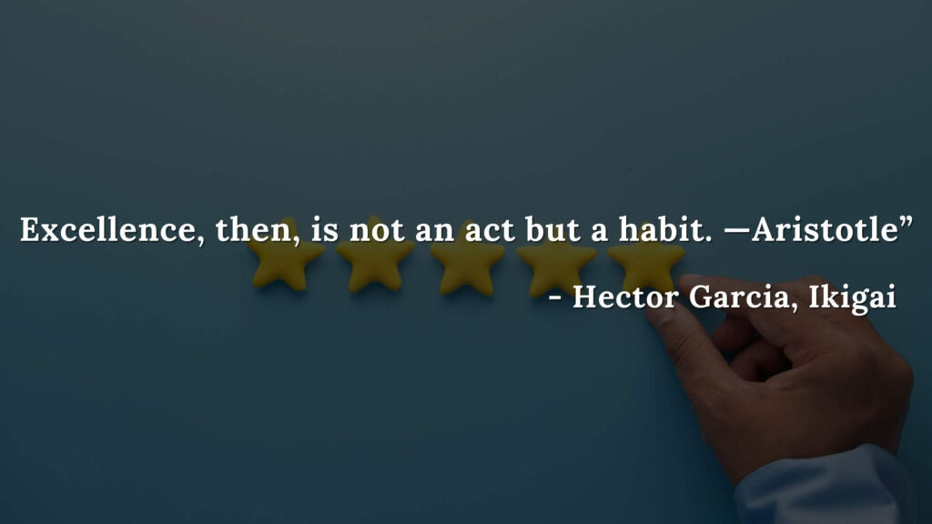 Excellence, then, is not an act but a habit. —Aristotle - Hector Garcia, Ikigai