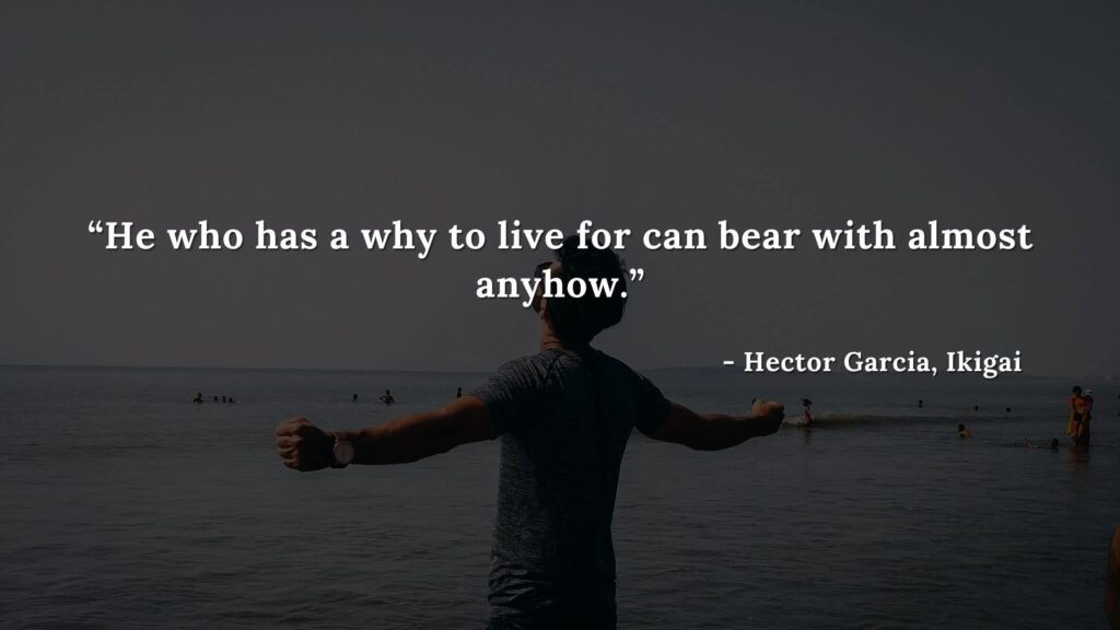 He who has a why to live for can bear with almost anyhow. - Hector Garcia, Ikigai