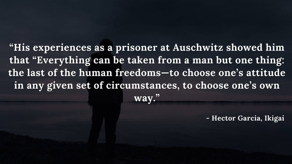 """3. """"His experiences as a prisoner at Auschwitz showed him that """"Everything can be taken from a man but one thing: the last of the human freedoms—to choose one's attitude in any given set of circumstances, to choose one's own way.""""  - ikigai quotes by hector garcia"""