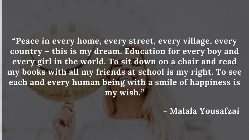 """""""Peace in every home, every street, every village, every country – this is my dream. Education for every boy and every girl in the world. To sit down on a chair and read my books with all my friends at school is my right. To see each and every human being with a smile of happiness is my wish."""" - I am malala book quote"""