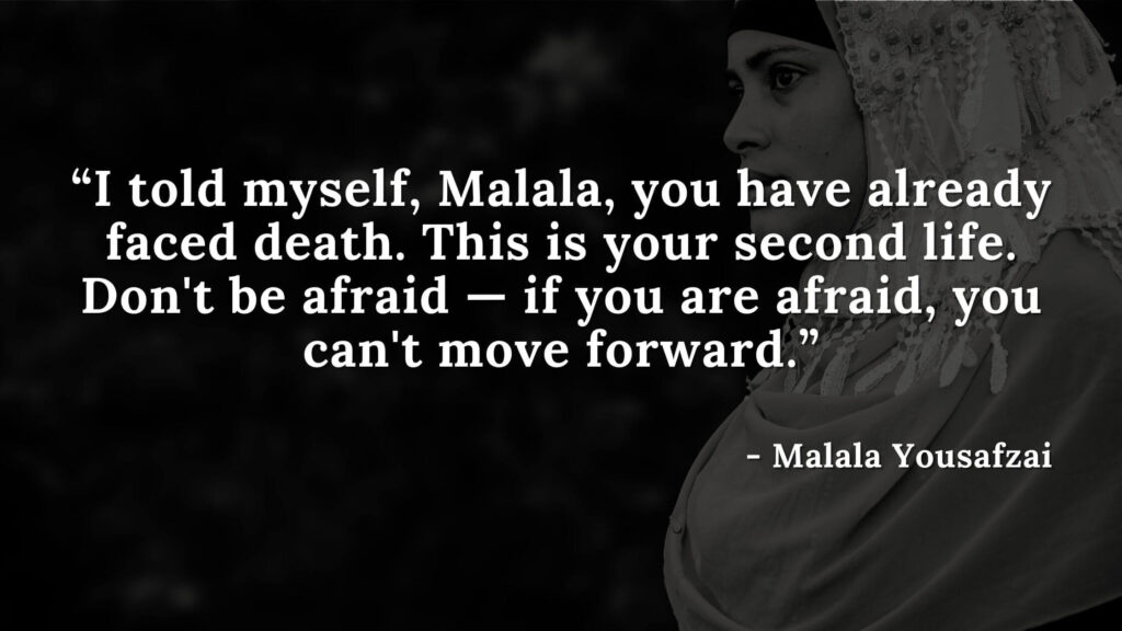 I told myself, Malala, you have already faced death. This is your second life. Don't be afraid — if you are afraid, you can't move forward - Malala yousafzai quotes