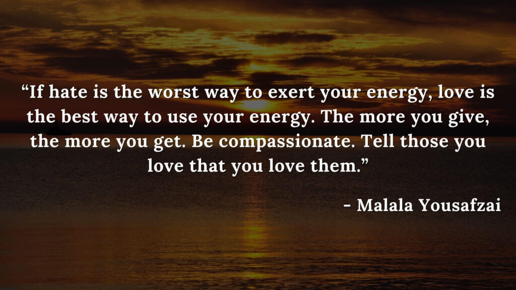 If hate is the worst way to exert your energy, love is the best way to use your energy. The more you give, the more you get. Be compassionate. Tell those you love that you love them - I am malalal quotes