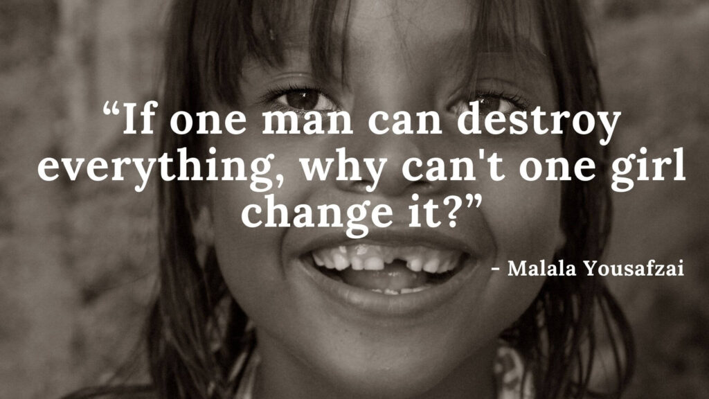 If one man can destroy everything, why can't one girl change it - I am malala quotes