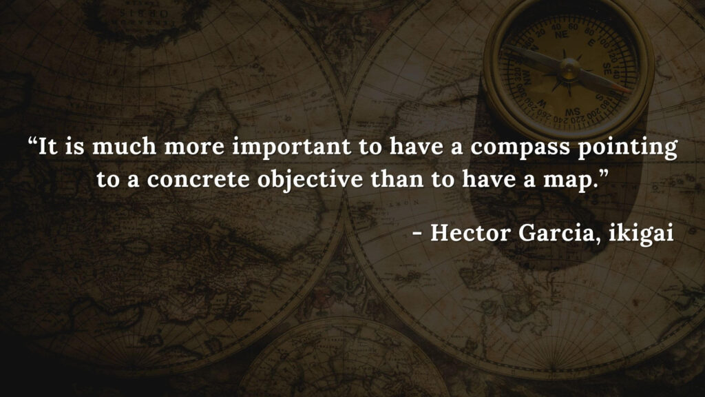 It is much more important to have a compass pointing to a concrete objective than to have a map. - Hector Garcia, ikigai