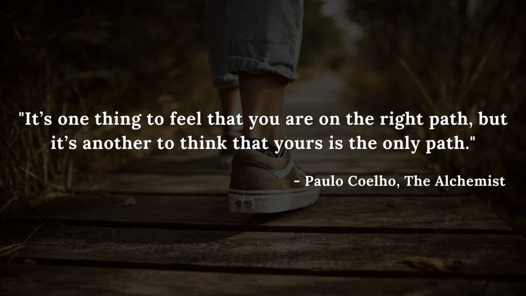 It's one thing to feel that you are on the right path, but it's another to think that yours is the only path. - Paulo coelho, The alchemist quotes
