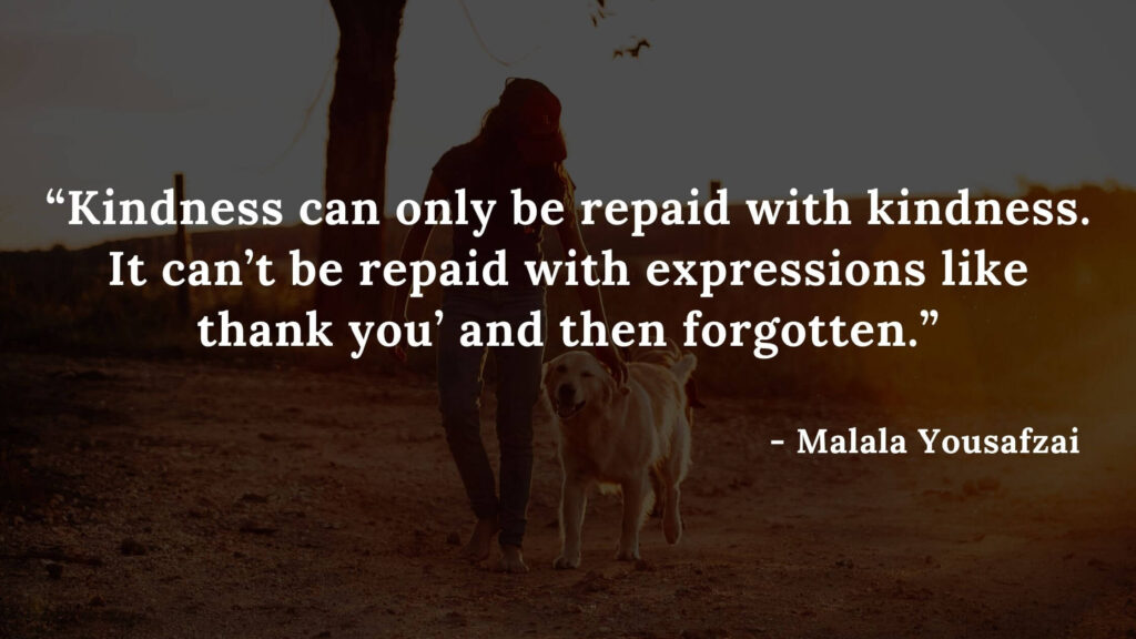 Kindness can only be repaid with kindness. It can't be repaid with expressions like 'thank you' and then forgotten - I am malala qoutes