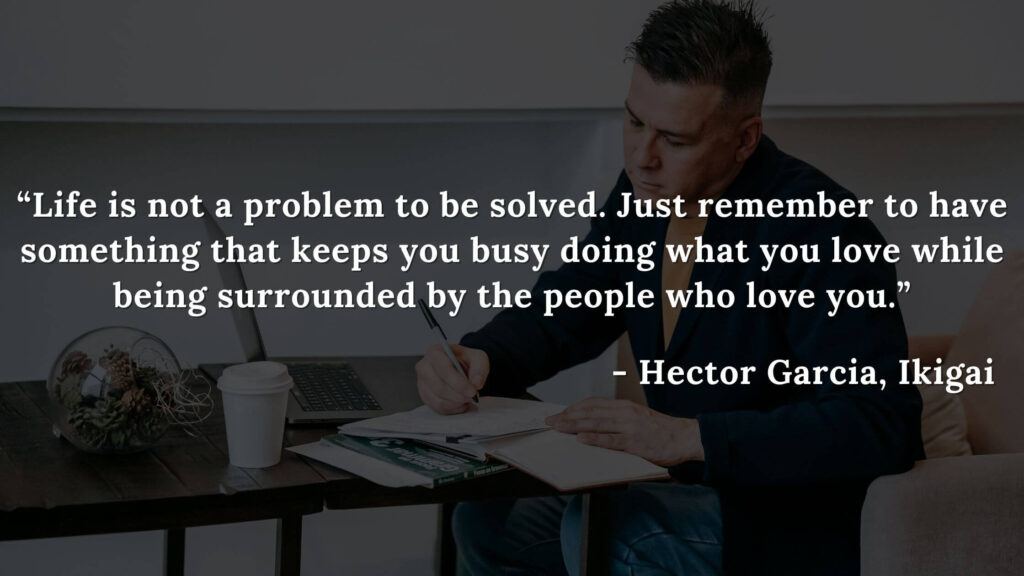 Life is not a problem to be solved. Just remember to have something that keeps you busy doing what you love while being surrounded by the people who love you. - Hector Garcia, Ikigai