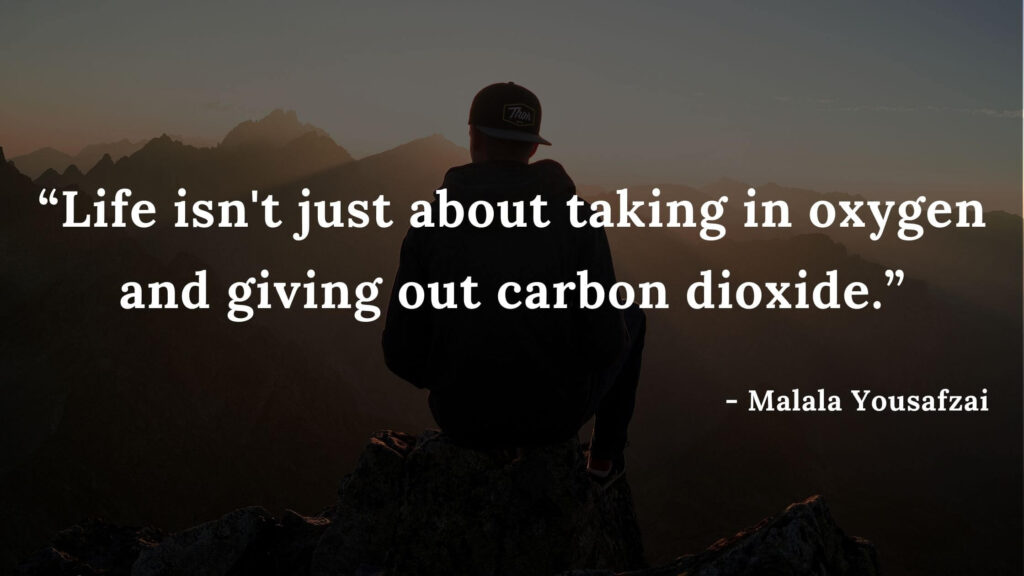 Life isn't just about taking in oxygen and giving out carbon dioxide - Malala yousafzai quotes