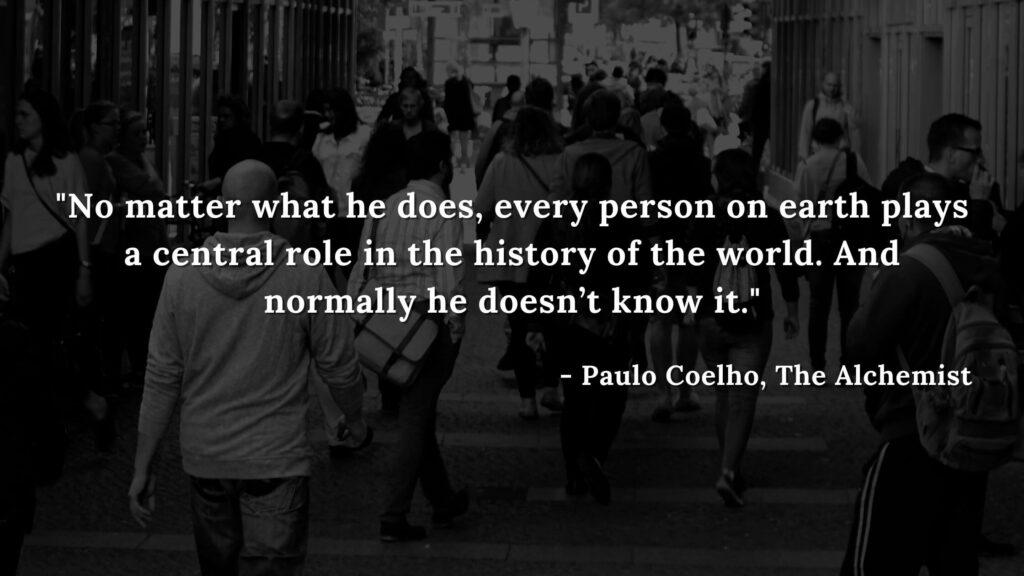 No matter what he does, every person on earth plays a central role in the history of the world. And normally he doesn't know it. - Paulo coelho, The alchemist quotes