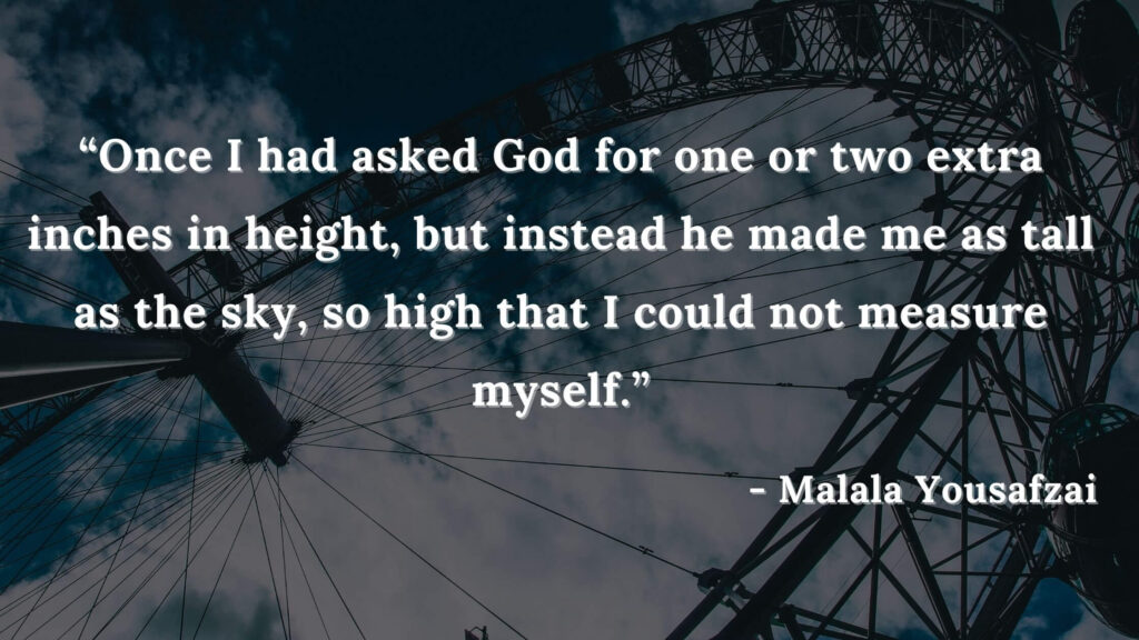 Once I had asked God for one or two extra inches in height, but instead he made me as tall as the sky, so high that I could not measure myself - I am malala quotes