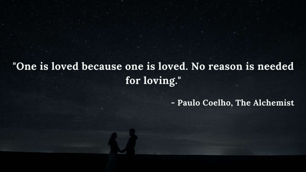 One is loved because one is loved. No reason is needed for loving. - Paulo Coelho, The alchemist quotes